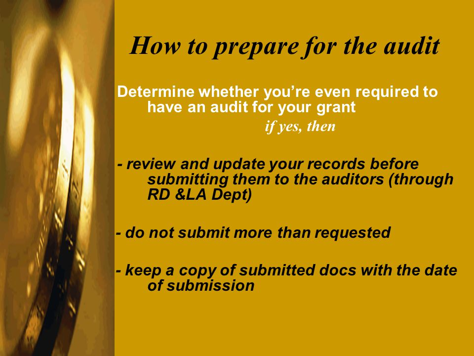 How to prepare for the audit Determine whether youre even required to have an audit for your grant if yes, then - review and update your records before submitting them to the auditors (through RD &LA Dept) - do not submit more than requested - keep a copy of submitted docs with the date of submission