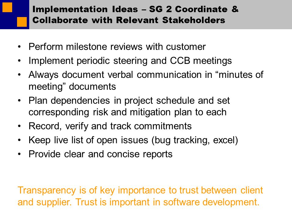Implementation Ideas – SG 2 Coordinate & Collaborate with Relevant Stakeholders Perform milestone reviews with customer Implement periodic steering and CCB meetings Always document verbal communication in minutes of meeting documents Plan dependencies in project schedule and set corresponding risk and mitigation plan to each Record, verify and track commitments Keep live list of open issues (bug tracking, excel) Provide clear and concise reports Transparency is of key importance to trust between client and supplier.