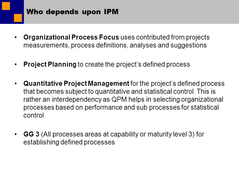 Who depends upon IPM Organizational Process Focus uses contributed from projects measurements, process definitions, analyses and suggestions Project Planning to create the projects defined process Quantitative Project Management for the projects defined process that becomes subject to quantitative and statistical control.