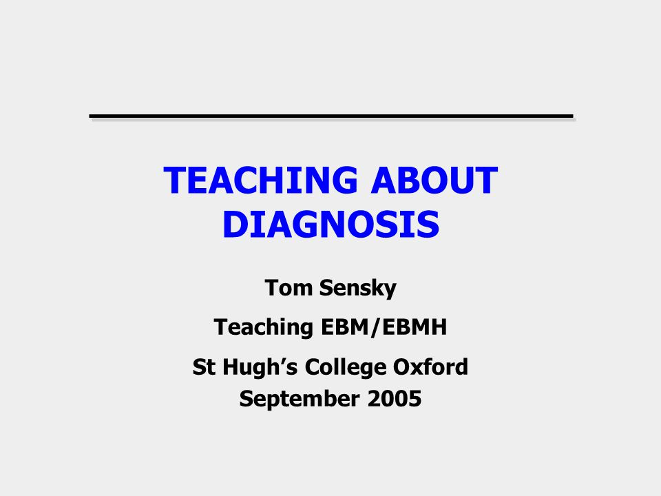TEACHING ABOUT DIAGNOSIS Tom Sensky Teaching EBM/EBMH St Hughs College Oxford September 2005