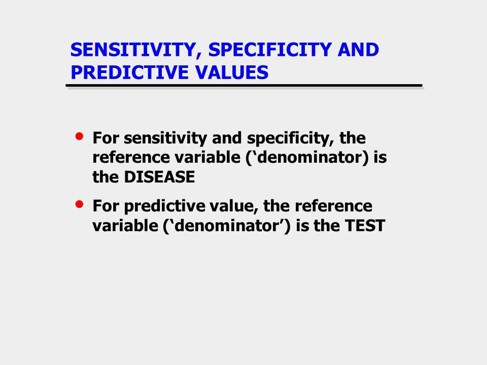 SENSITIVITY, SPECIFICITY AND PREDICTIVE VALUES For sensitivity and specificity, the reference variable (denominator) is the DISEASE For predictive val