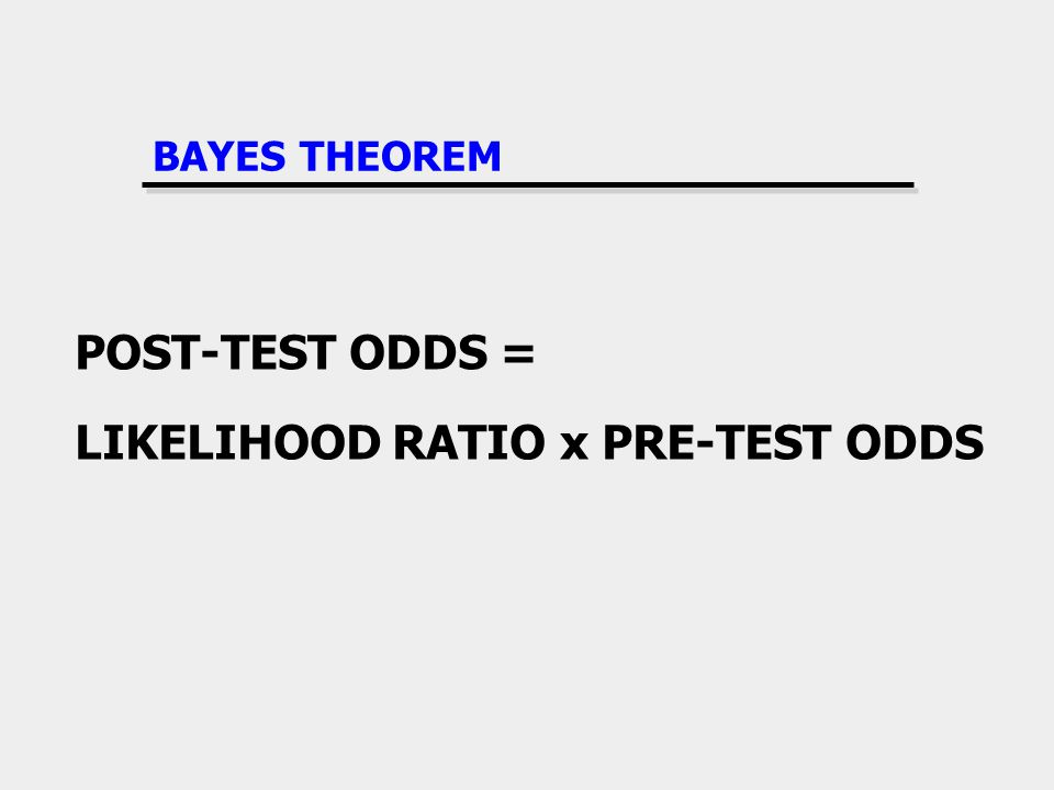 BAYES THEOREM POST-TEST ODDS = LIKELIHOOD RATIO x PRE-TEST ODDS