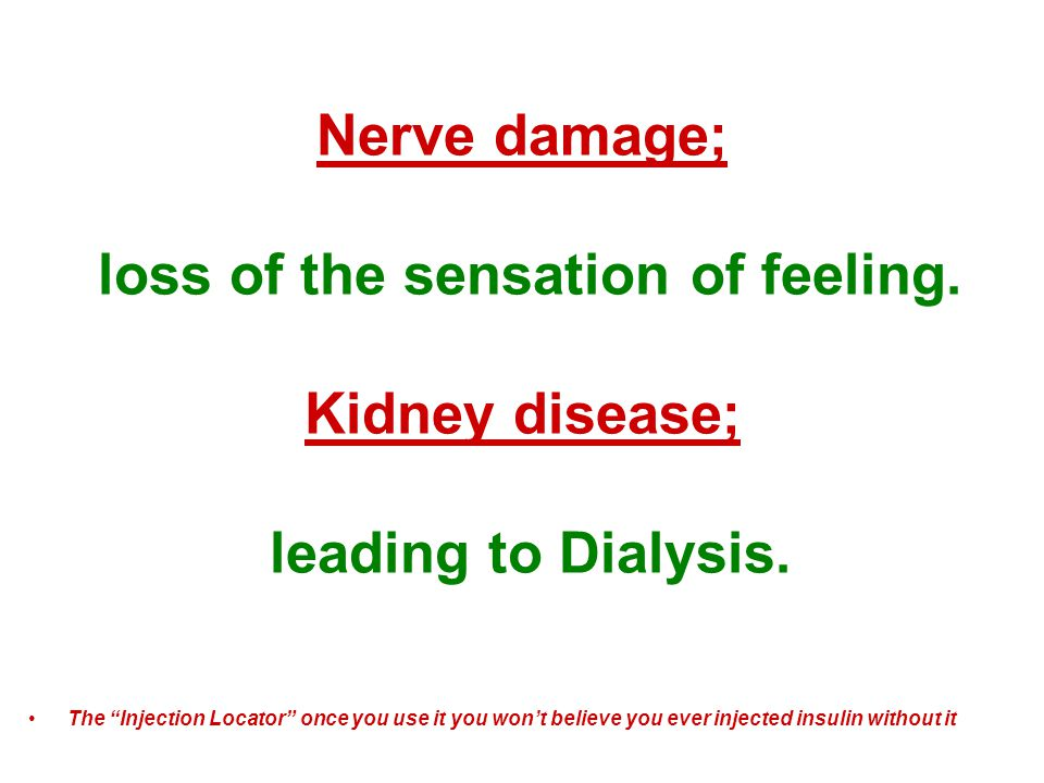 Nerve damage; loss of the sensation of feeling. Kidney disease; leading to Dialysis.