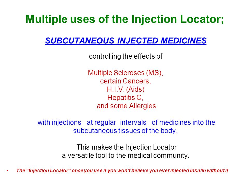 Multiple uses of the Injection Locator; SUBCUTANEOUS INJECTED MEDICINES controlling the effects of Multiple Scleroses (MS), certain Cancers, H.I.V. (A