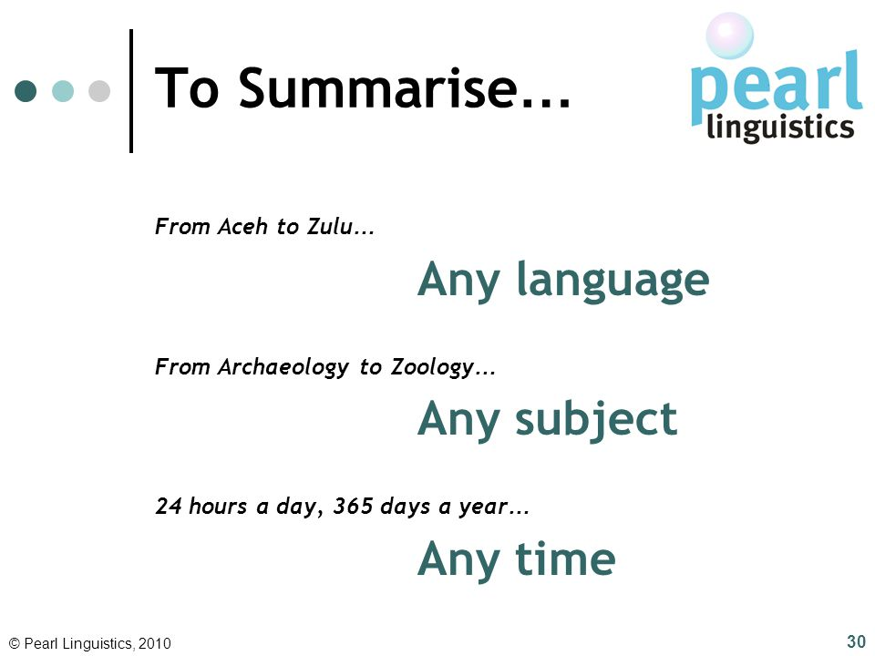 To Summarise … From Aceh to Zulu … Any language From Archaeology to Zoology … Any subject 24 hours a day, 365 days a year … Any time © Pearl Linguisti