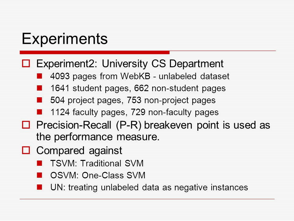 Experiments Experiment2: University CS Department 4093 pages from WebKB - unlabeled dataset 1641 student pages, 662 non-student pages 504 project page