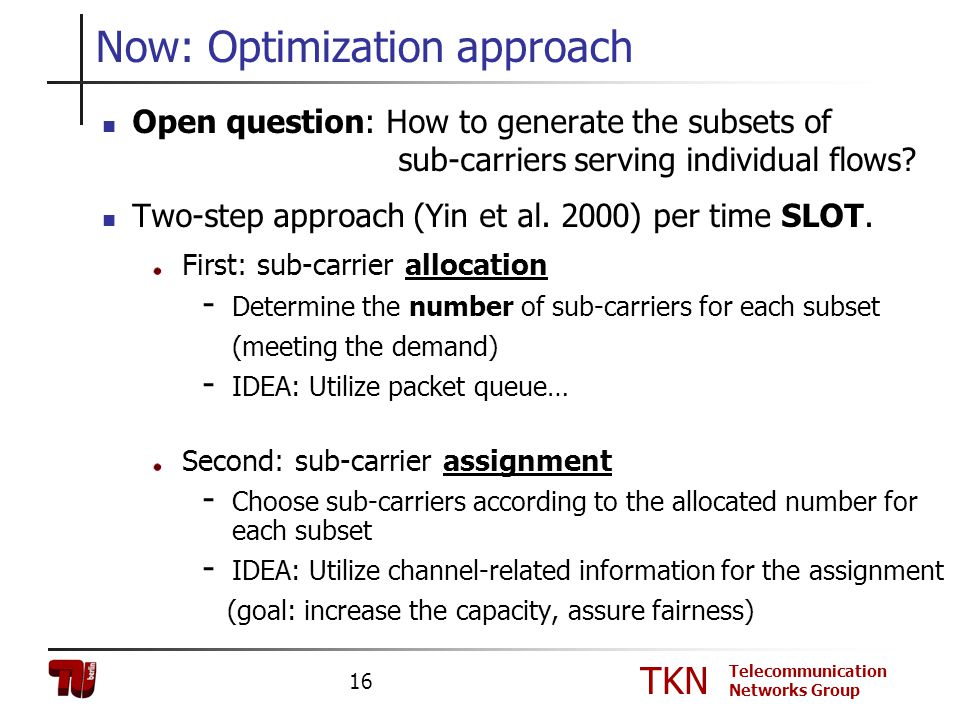 TKN Telecommunication Networks Group 16 Now: Optimization approach Open question: How to generate the subsets of sub-carriers serving individual flows