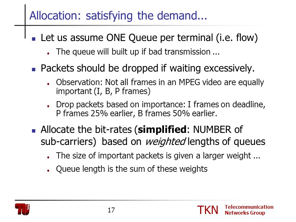 TKN Telecommunication Networks Group 17 Allocation: satisfying the demand... Let us assume ONE Queue per terminal (i.e. flow) The queue will built up