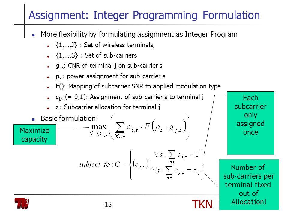 TKN Telecommunication Networks Group 18 Assignment: Integer Programming Formulation More flexibility by formulating assignment as Integer Program {1,.