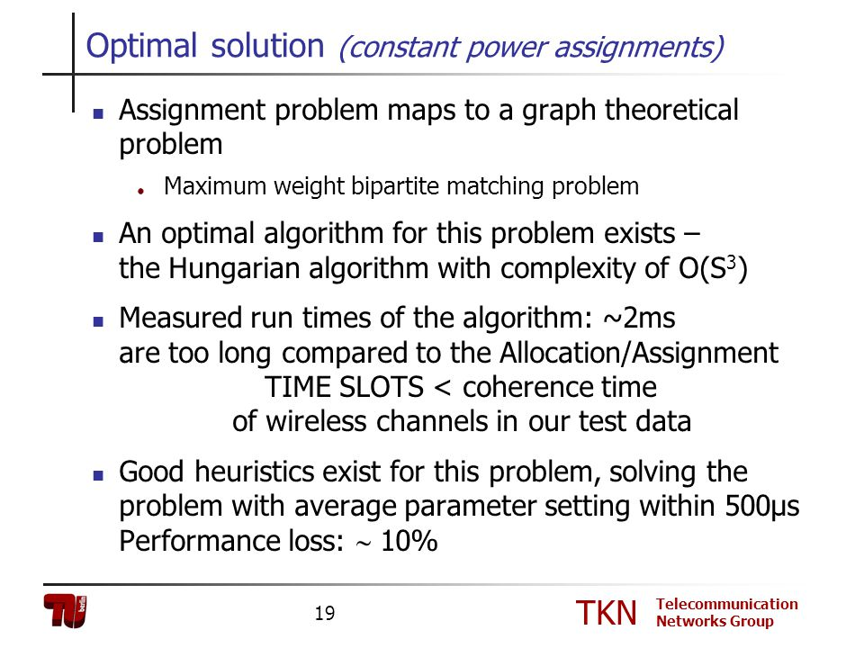 TKN Telecommunication Networks Group 19 Optimal solution (constant power assignments) Assignment problem maps to a graph theoretical problem Maximum w