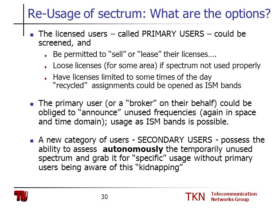 TKN Telecommunication Networks Group 30 Re-Usage of sectrum: What are the options? The licensed users – called PRIMARY USERS – could be screened, and