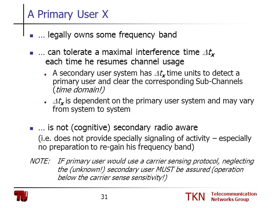 TKN Telecommunication Networks Group 31 A Primary User X … legally owns some frequency band … can tolerate a maximal interference time t x each time h