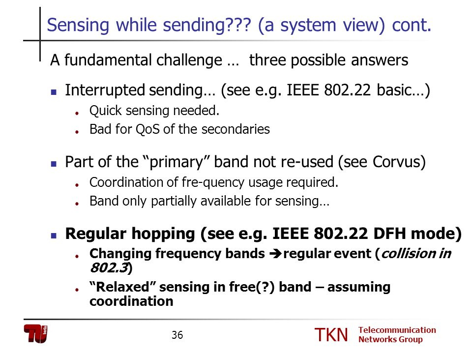 TKN Telecommunication Networks Group 36 Sensing while sending??? (a system view) cont. A fundamental challenge … three possible answers Interrupted se