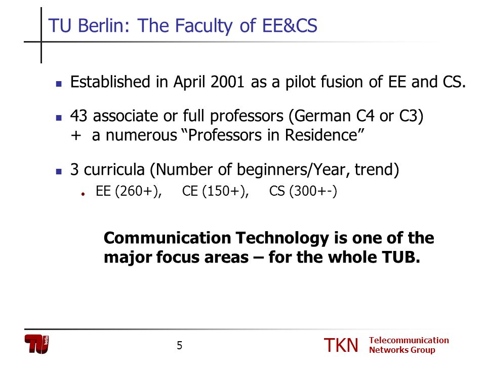TKN Telecommunication Networks Group 5 Established in April 2001 as a pilot fusion of EE and CS. 43 associate or full professors (German C4 or C3) + a