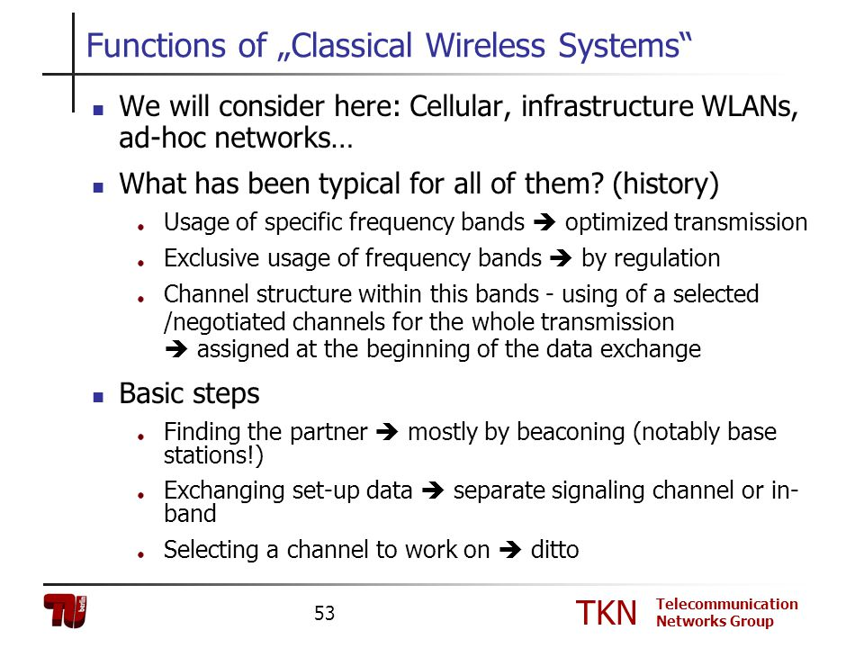 TKN Telecommunication Networks Group 53 Functions of Classical Wireless Systems We will consider here: Cellular, infrastructure WLANs, ad-hoc networks