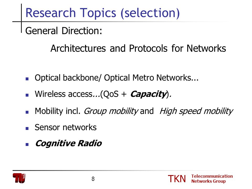 TKN Telecommunication Networks Group 8 Research Topics (selection) General Direction: Architectures and Protocols for Networks Optical backbone/ Optic