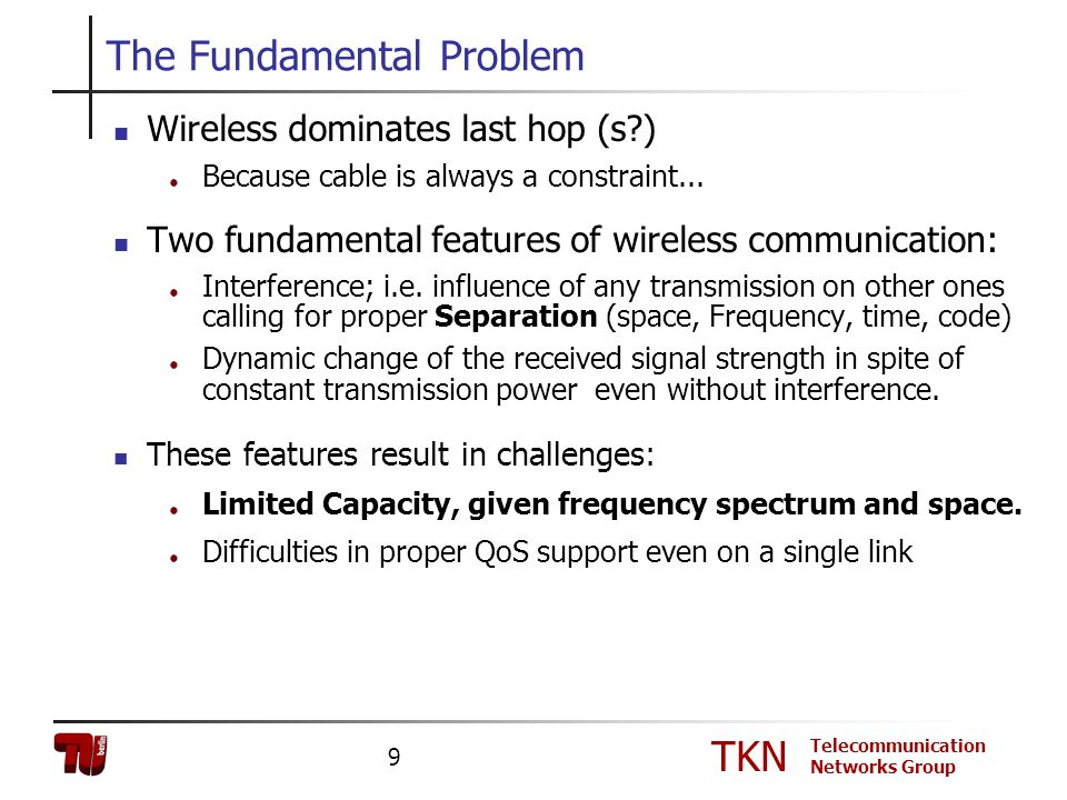 TKN Telecommunication Networks Group 9 The Fundamental Problem Wireless dominates last hop (s?) Because cable is always a constraint... Two fundamenta