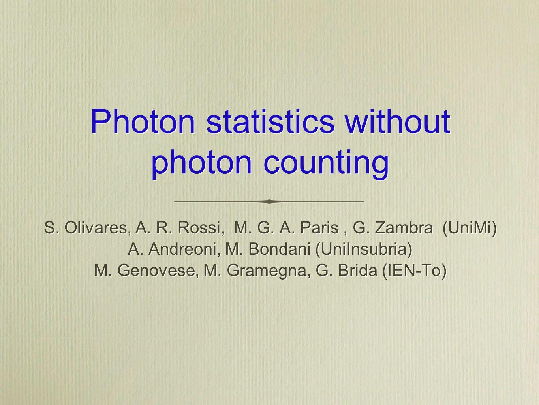Photon statistics without photon counting S. Olivares, A. R. Rossi, M. G. A. Paris, G. Zambra (UniMi) A. Andreoni, M. Bondani (UniInsubria) M. Genoves