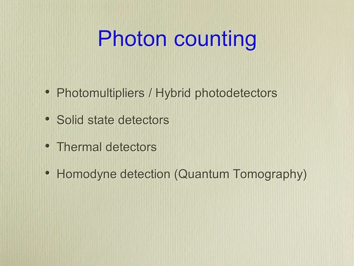 Photon counting Photomultipliers / Hybrid photodetectors Solid state detectors Thermal detectors Homodyne detection (Quantum Tomography) Photomultipliers / Hybrid photodetectors Solid state detectors Thermal detectors Homodyne detection (Quantum Tomography)