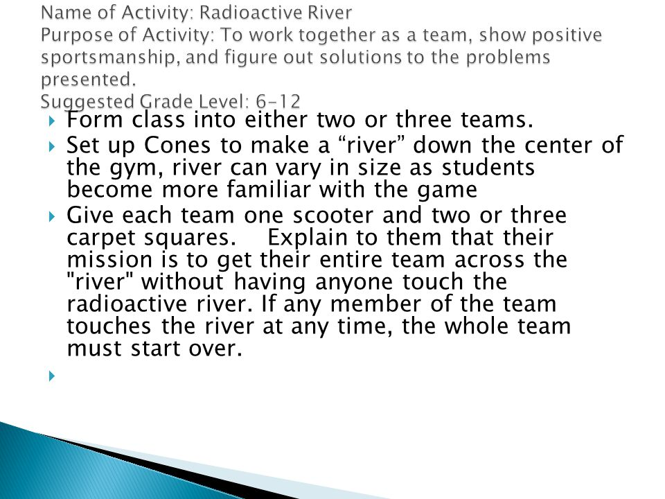 Form class into either two or three teams. Set up Cones to make a river down the center of the gym, river can vary in size as students become more fam