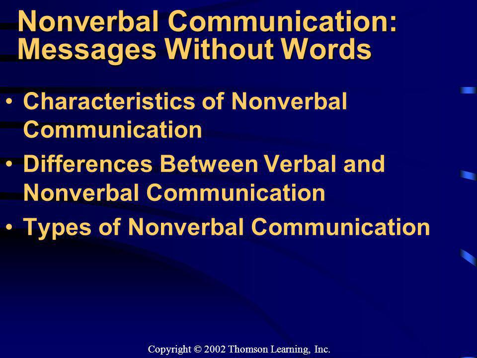 Copyright © 2002 Thomson Learning, Inc. Nonverbal Communication: Messages Without Words Characteristics of Nonverbal Communication Differences Between