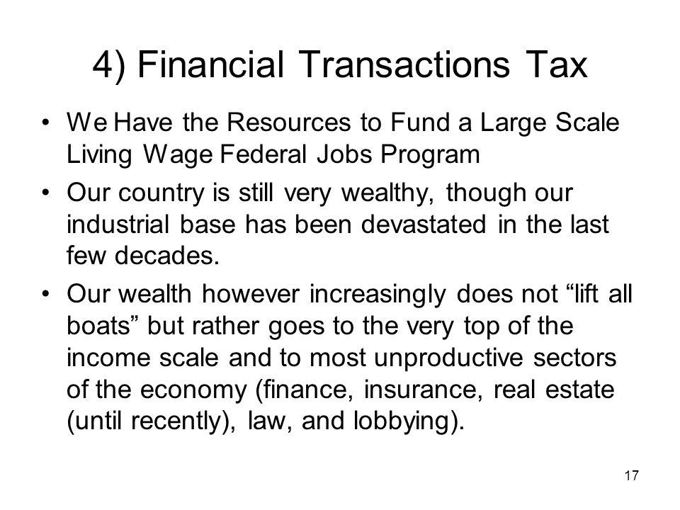 4) Financial Transactions Tax We Have the Resources to Fund a Large Scale Living Wage Federal Jobs Program Our country is still very wealthy, though our industrial base has been devastated in the last few decades.
