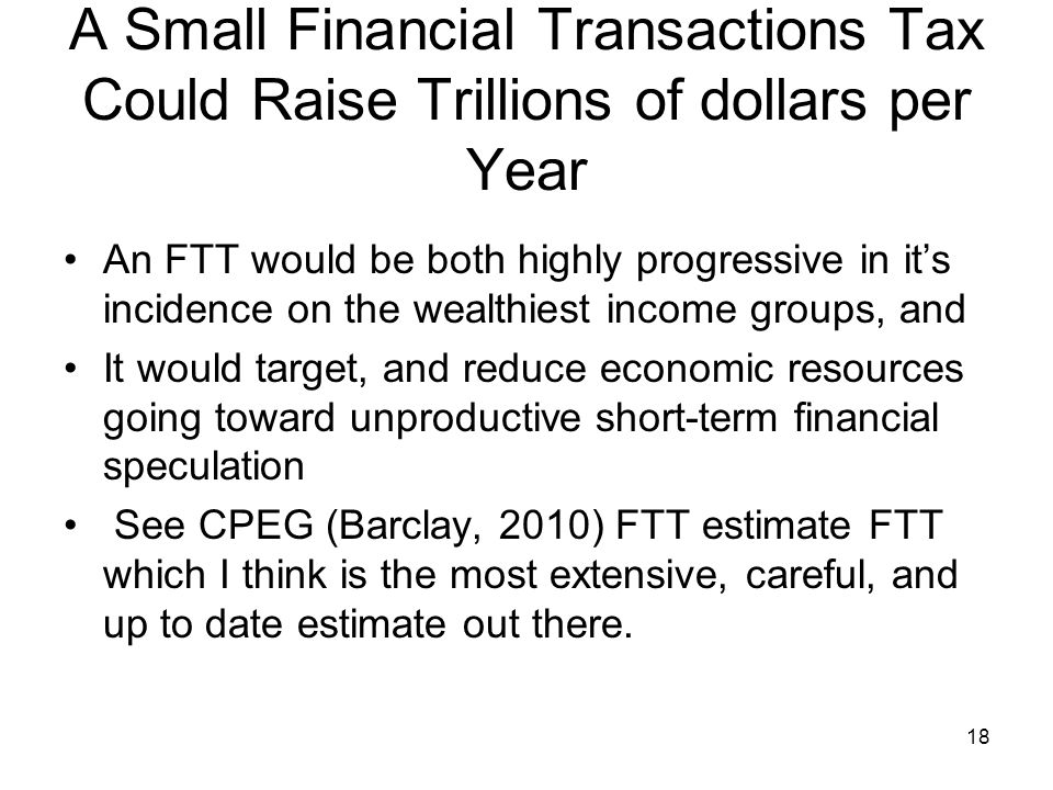 A Small Financial Transactions Tax Could Raise Trillions of dollars per Year An FTT would be both highly progressive in its incidence on the wealthies