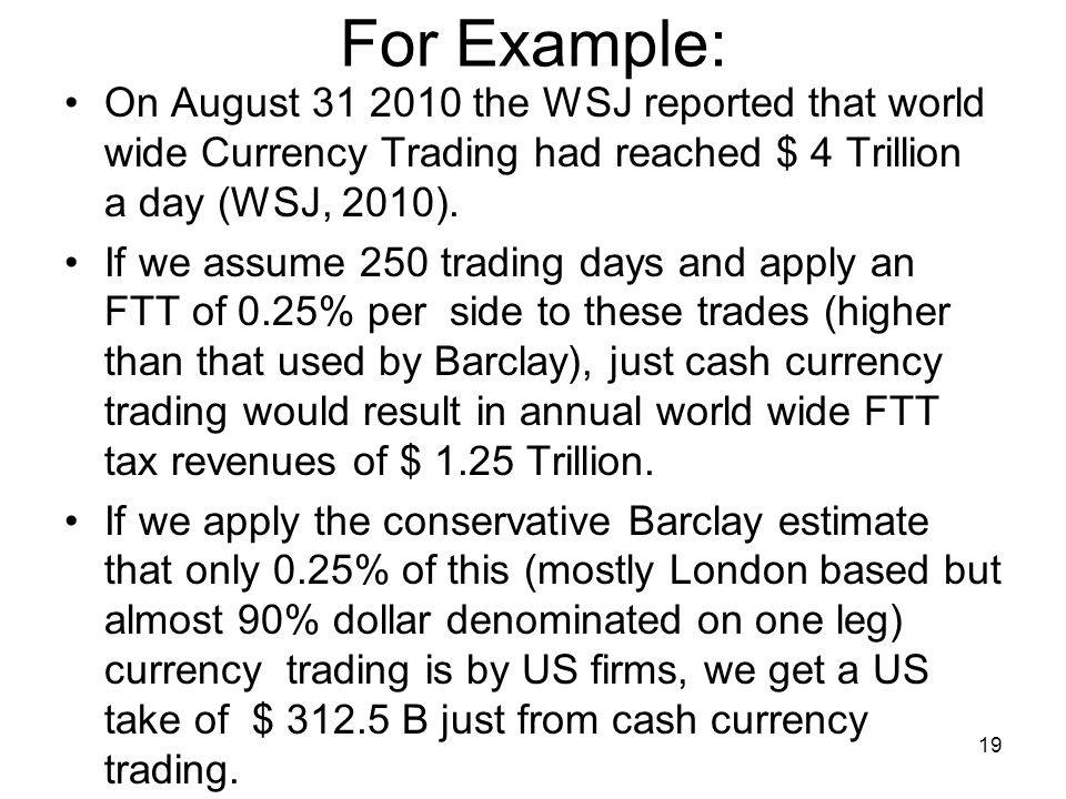 For Example: On August 31 2010 the WSJ reported that world wide Currency Trading had reached $ 4 Trillion a day (WSJ, 2010). If we assume 250 trading