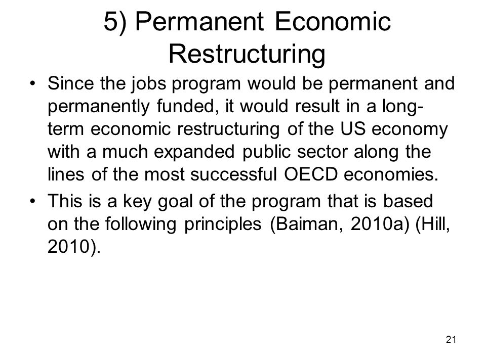 5) Permanent Economic Restructuring Since the jobs program would be permanent and permanently funded, it would result in a long- term economic restructuring of the US economy with a much expanded public sector along the lines of the most successful OECD economies.