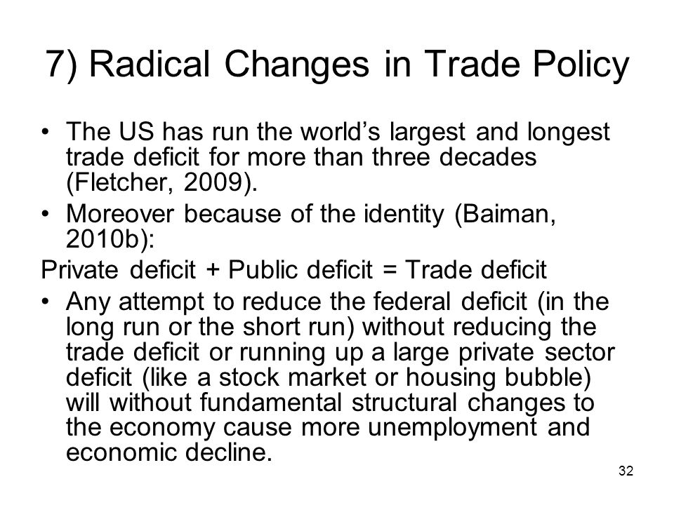 7) Radical Changes in Trade Policy The US has run the worlds largest and longest trade deficit for more than three decades (Fletcher, 2009).