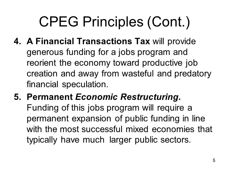 CPEG Principles (Cont.) 4.A Financial Transactions Tax will provide generous funding for a jobs program and reorient the economy toward productive job creation and away from wasteful and predatory financial speculation.