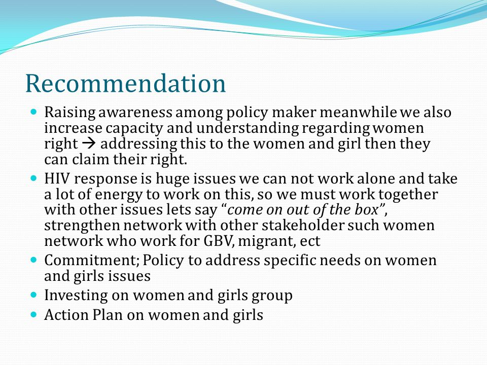 Recommendation Raising awareness among policy maker meanwhile we also increase capacity and understanding regarding women right addressing this to the women and girl then they can claim their right.