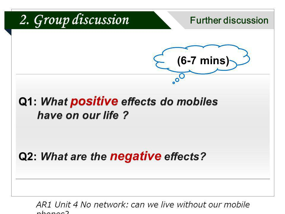2. Group discussion Further discussion Q1: What positive effects do mobiles have on our life ? Q2: What are the negative effects? Q1: What positive ef