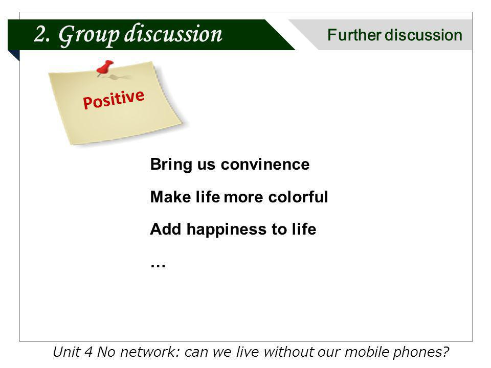 Unit 4 No network: can we live without our mobile phones? Positive Bring us convinence Make life more colorful Add happiness to life … 2. Group discus