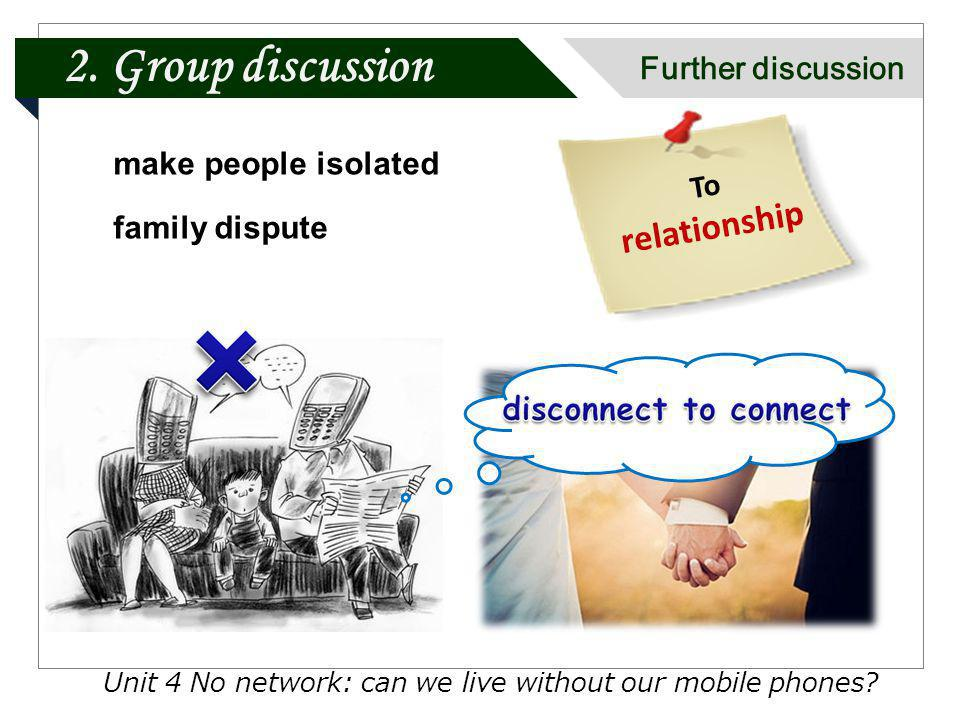Unit 4 No network: can we live without our mobile phones? make people isolated family dispute To relationship 2. Group discussion Further discussion