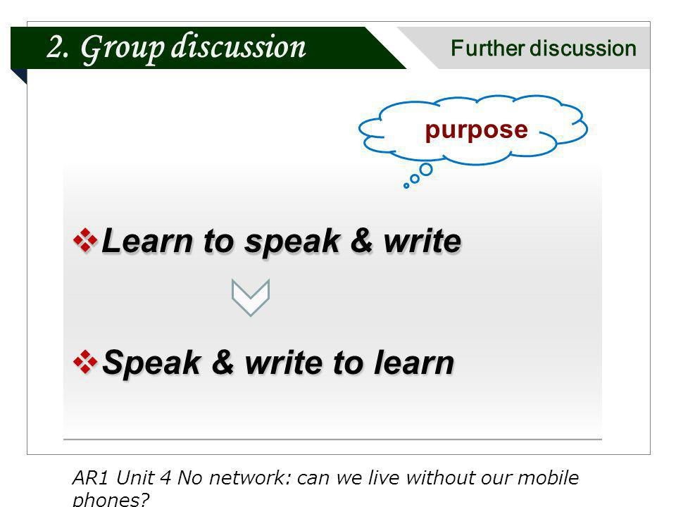 Learn to speak & write Learn to speak & write Speak & write to learn Speak & write to learn Learn to speak & write Learn to speak & write Speak & write to learn Speak & write to learn purpose AR1 Unit 4 No network: can we live without our mobile phones.