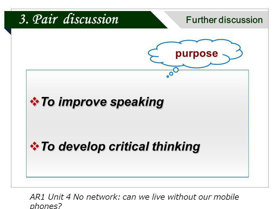 To improve speaking To improve speaking To develop critical thinking To develop critical thinking To improve speaking To improve speaking To develop critical thinking To develop critical thinking purpose AR1 Unit 4 No network: can we live without our mobile phones.