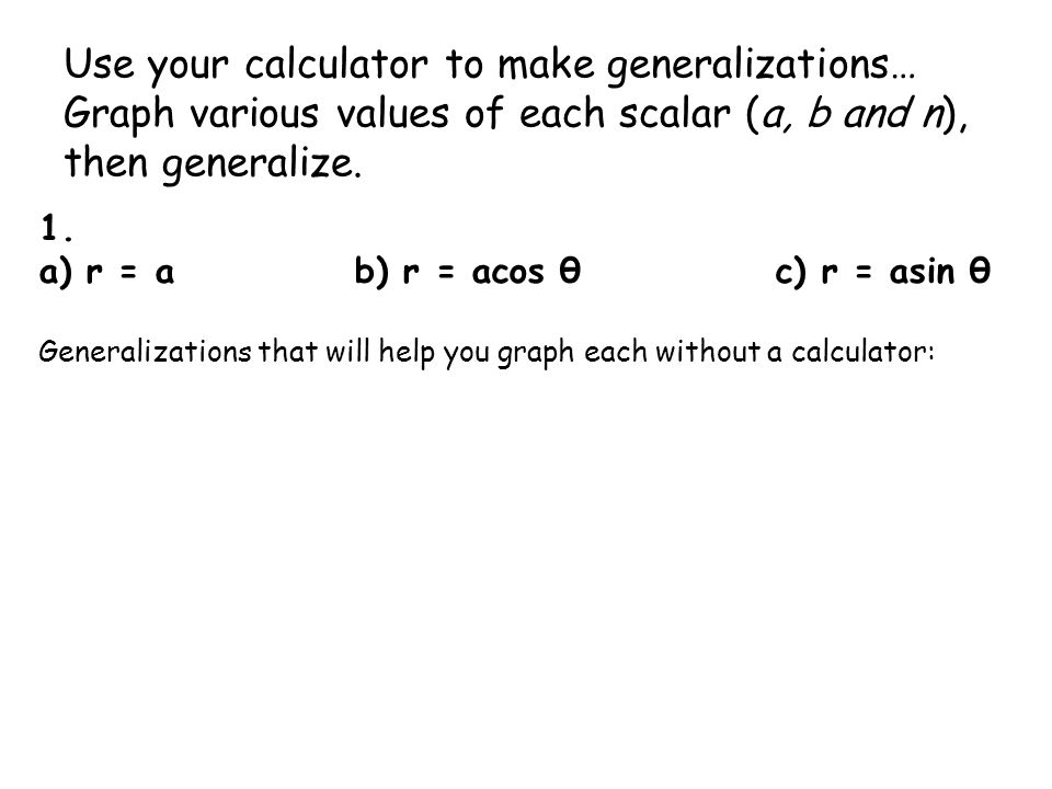 Use your calculator to make generalizations… Graph various values of each scalar (a, b and n), then generalize. 1. a) r = ab) r = acos θc) r = asin θ