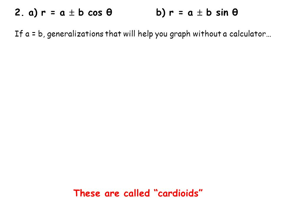 2. a) r = a b cos θb) r = a b sin θ If a = b, generalizations that will help you graph without a calculator… These are called cardioids