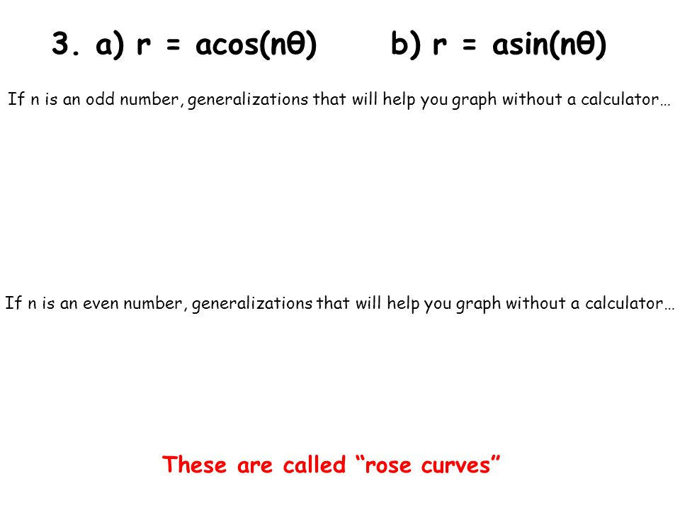 3. a) r = acos(nθ)b) r = asin(nθ) If n is an odd number, generalizations that will help you graph without a calculator… If n is an even number, genera