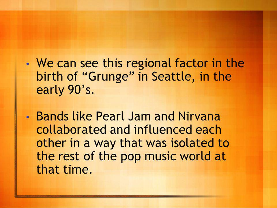 We can see this regional factor in the birth of Grunge in Seattle, in the early 90s.