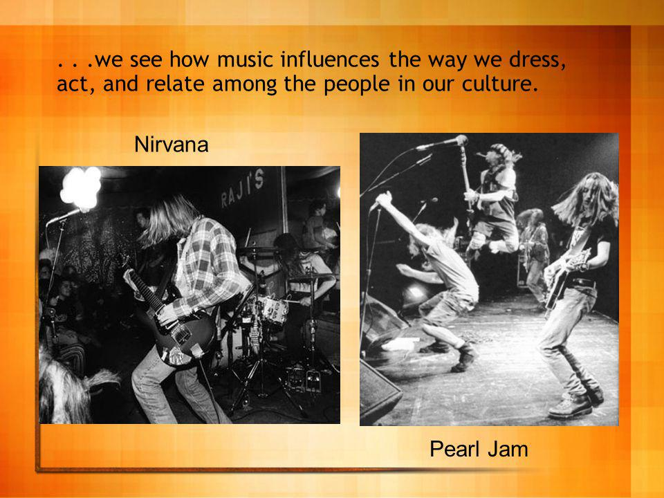 ...we see how music influences the way we dress, act, and relate among the people in our culture.