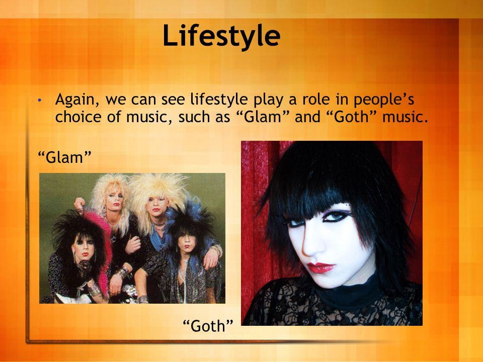 Lifestyle Again, we can see lifestyle play a role in peoples choice of music, such as Glam and Goth music.