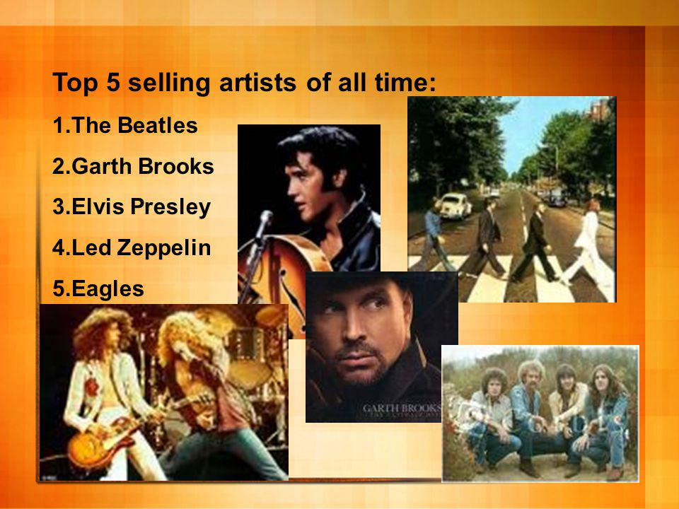 Top 5 selling artists of all time: 1.The Beatles 2.Garth Brooks 3.Elvis Presley 4.Led Zeppelin 5.Eagles