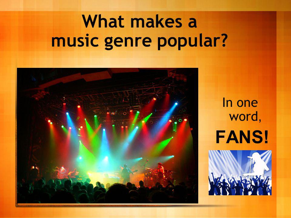 What makes a music genre popular? In one word, FANS!