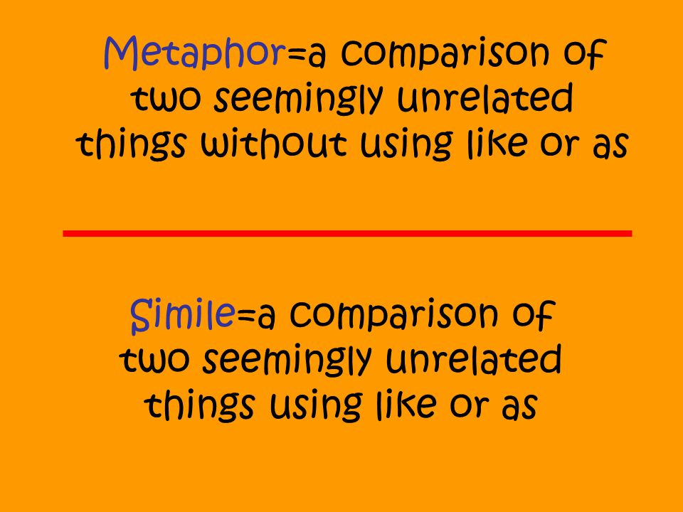 Metaphor=a comparison of two seemingly unrelated things without using like or as Simile=a comparison of two seemingly unrelated things using like or a