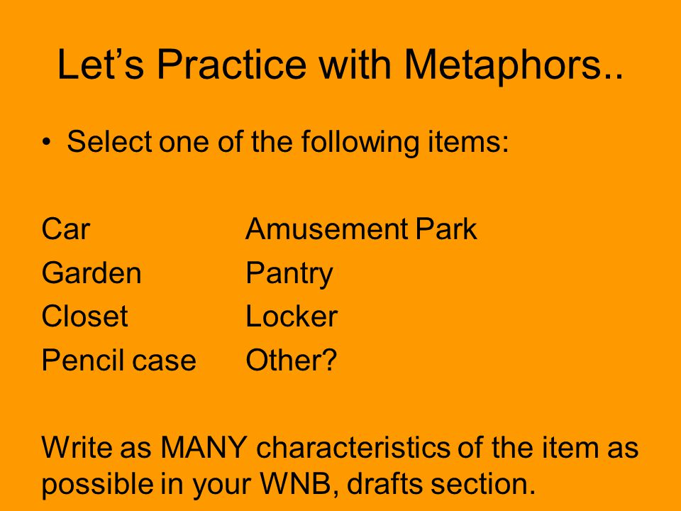 Lets Practice with Metaphors.. Select one of the following items: CarAmusement Park GardenPantry ClosetLocker Pencil caseOther? Write as MANY characte
