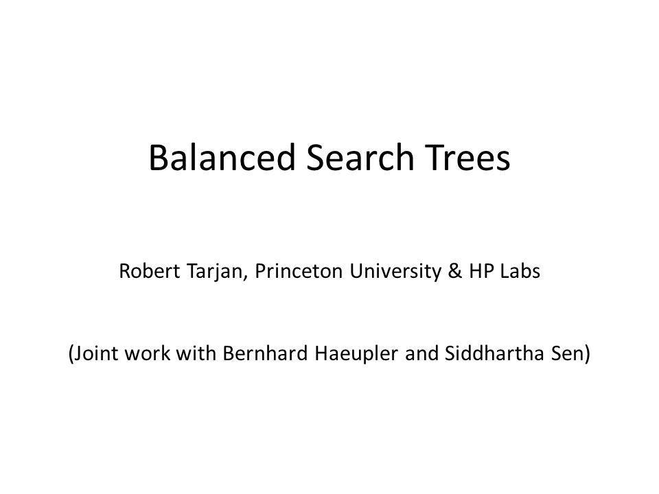 Balanced Search Trees Robert Tarjan, Princeton University & HP Labs (Joint work with Bernhard Haeupler and Siddhartha Sen)