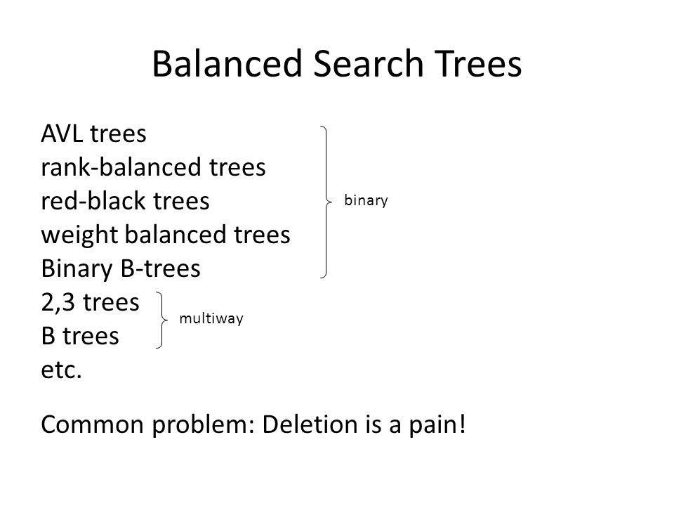 Balanced Search Trees AVL trees rank-balanced trees red-black trees weight balanced trees Binary B-trees 2,3 trees B trees etc. Common problem: Deleti