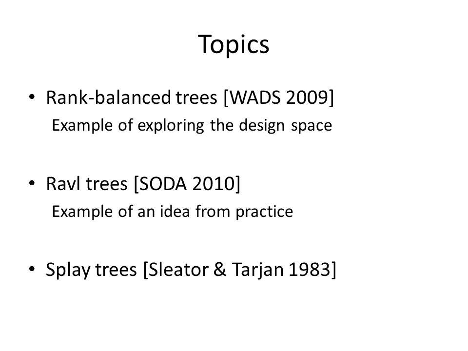 Topics Rank-balanced trees [WADS 2009] Example of exploring the design space Ravl trees [SODA 2010] Example of an idea from practice Splay trees [Sleator & Tarjan 1983]